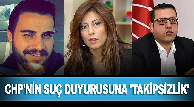CHP'NİN SUÇ DUYURUSUNA 'TAKİPSİZLİK'