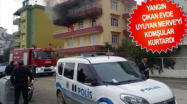Yangın çıkan evde uyuyan Merve'yi komşular kurtardı
