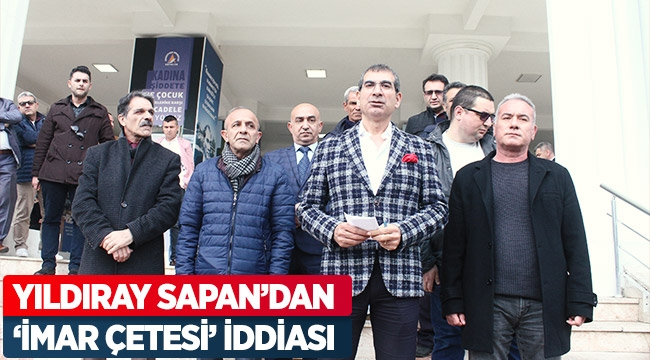 YILDIRAY SAPAN'DAN 'İMAR ÇETESİ' İDDİASI